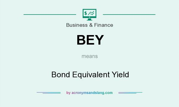 What does BEY mean? It stands for Bond Equivalent Yield
