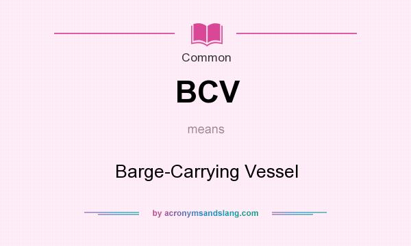 What does BCV mean? It stands for Barge-Carrying Vessel