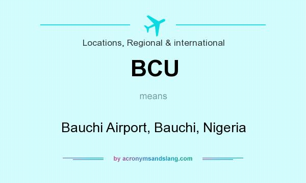 What does BCU mean? It stands for Bauchi Airport, Bauchi, Nigeria