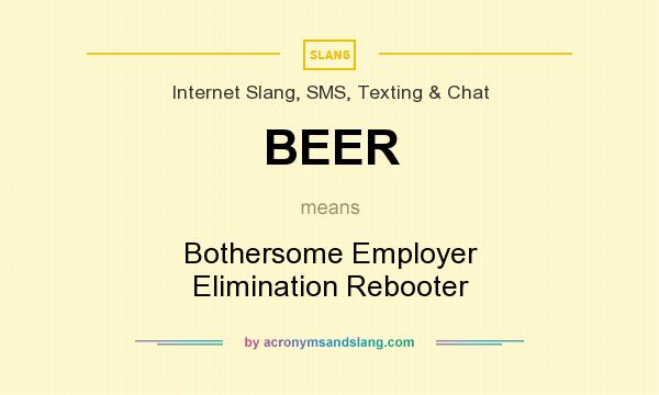 What does BEER mean? It stands for Bothersome Employer Elimination Rebooter
