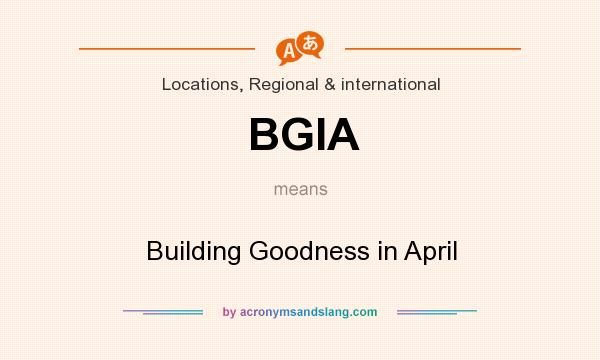 What does BGIA mean? It stands for Building Goodness in April