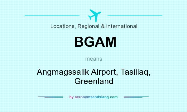 What does BGAM mean? It stands for Angmagssalik Airport, Tasiilaq, Greenland