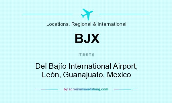 What does BJX mean? It stands for Del Bajío International Airport, León, Guanajuato, Mexico