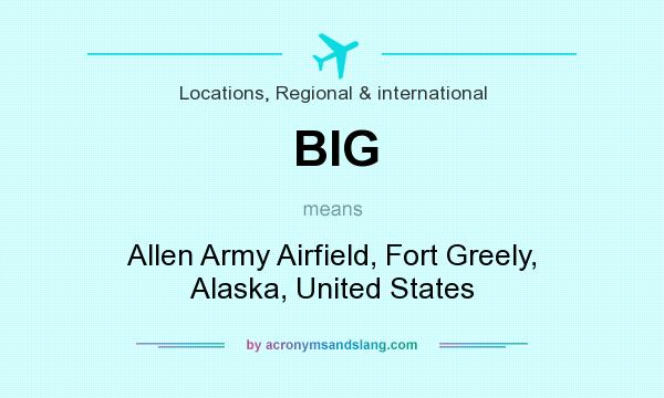 What does BIG mean? It stands for Allen Army Airfield, Fort Greely, Alaska, United States