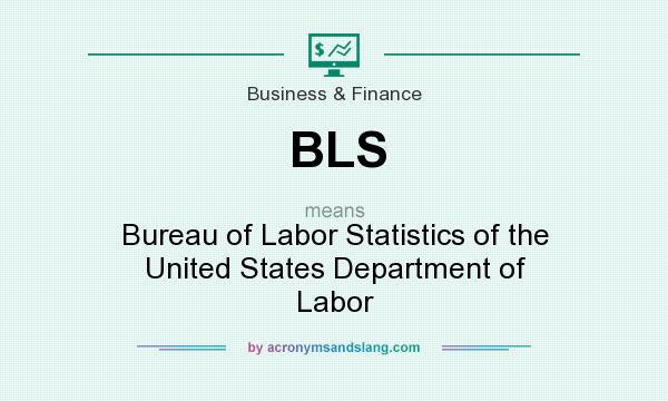 What does BLS mean? It stands for Bureau of Labor Statistics of the United States Department of Labor