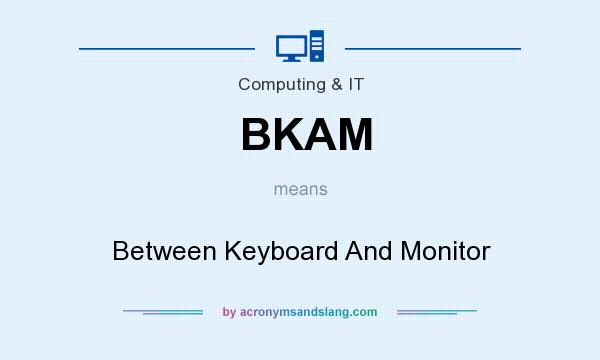 What does BKAM mean? It stands for Between Keyboard And Monitor
