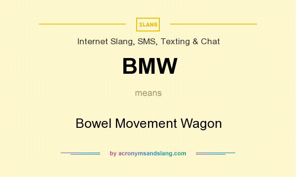 What does BMW mean? It stands for Bowel Movement Wagon