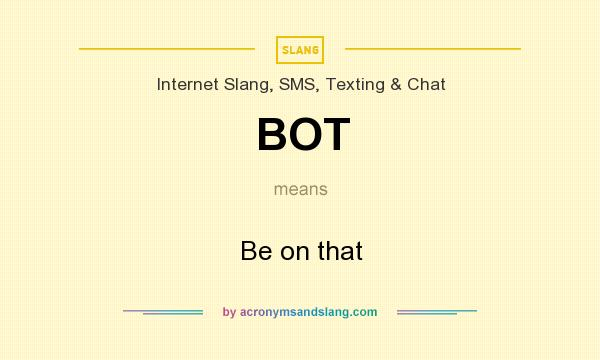What does BOT mean? It stands for Be on that