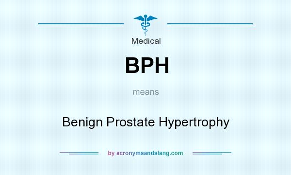 What does BPH mean? It stands for Benign Prostate Hypertrophy