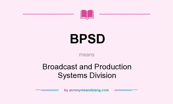 What does BPSD mean? It stands for Broadcast and Production Systems Division