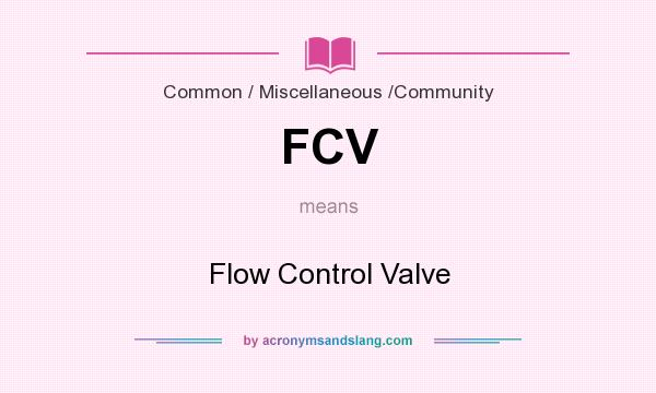 What does FCV mean? It stands for Flow Control Valve