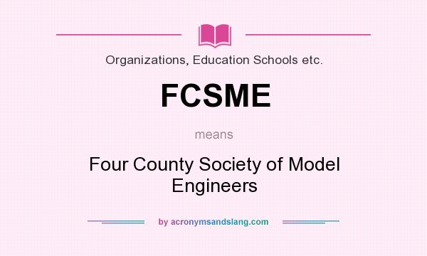 What does FCSME mean? It stands for Four County Society of Model Engineers