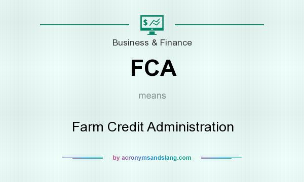 What does FCA mean? It stands for Farm Credit Administration