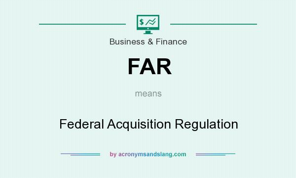 What does FAR mean? It stands for Federal Acquisition Regulation