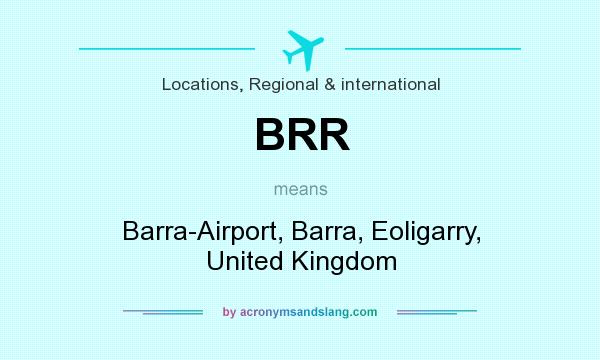 What does BRR mean? It stands for Barra-Airport, Barra, Eoligarry, United Kingdom