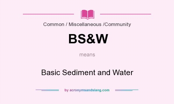 What does BS&W mean? It stands for Basic Sediment and Water