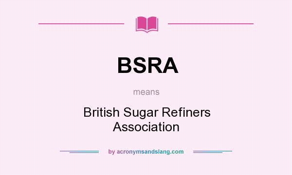 What does BSRA mean? It stands for British Sugar Refiners Association