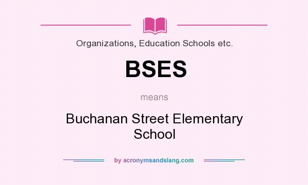 What does BSES mean? It stands for Buchanan Street Elementary School