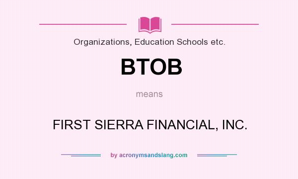 What does BTOB mean? It stands for FIRST SIERRA FINANCIAL, INC.