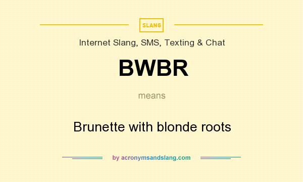 What does BWBR mean? It stands for Brunette with blonde roots