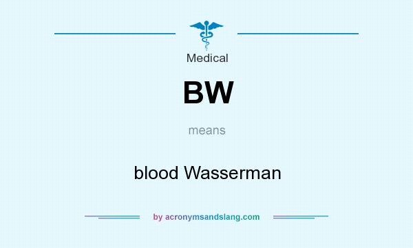 What does BW mean? It stands for blood Wasserman