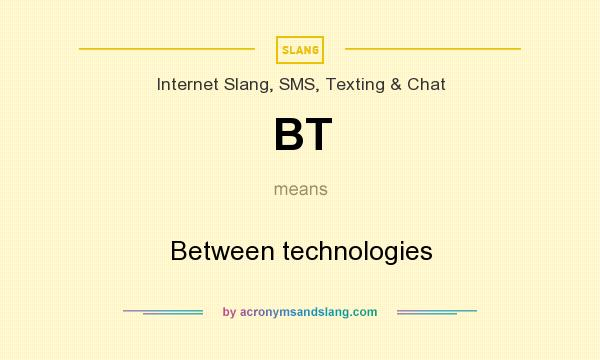 What does BT mean? It stands for Between technologies