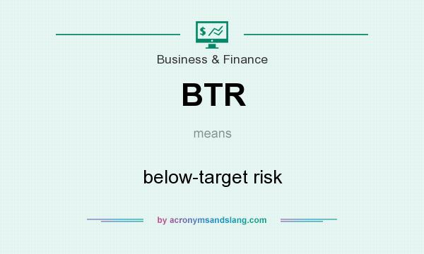 What does BTR mean? It stands for below-target risk