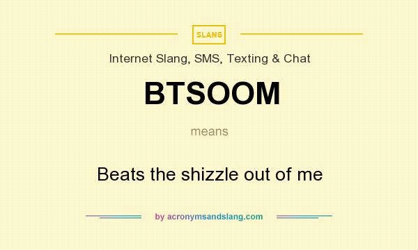 What does BTSOOM mean? It stands for Beats the shizzle out of me
