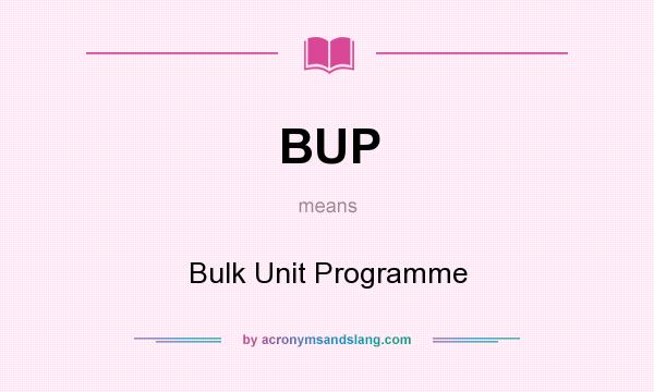 What does BUP mean? It stands for Bulk Unit Programme