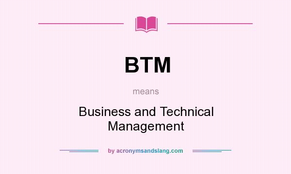 What does BTM mean? It stands for Business and Technical Management