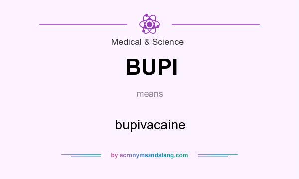 What does BUPI mean? It stands for bupivacaine