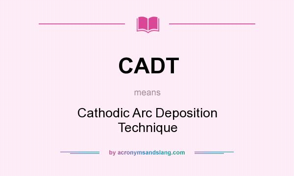 What does CADT mean? It stands for Cathodic Arc Deposition Technique