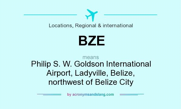 What does BZE mean? It stands for Philip S. W. Goldson International Airport, Ladyville, Belize, northwest of Belize City