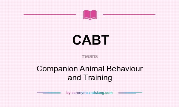 What does CABT mean? It stands for Companion Animal Behaviour and Training
