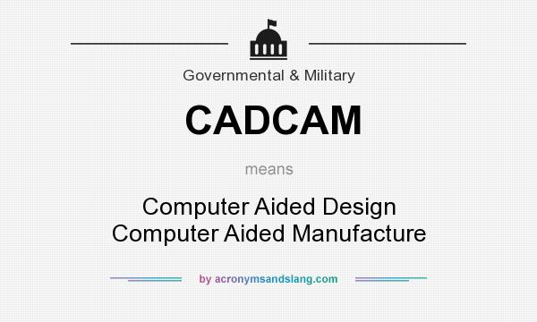 What does CADCAM mean? It stands for Computer Aided Design Computer Aided Manufacture
