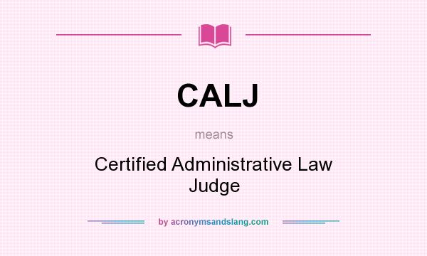 What does CALJ mean? It stands for Certified Administrative Law Judge