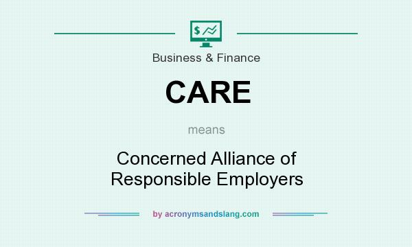 What does CARE mean? It stands for Concerned Alliance of Responsible Employers