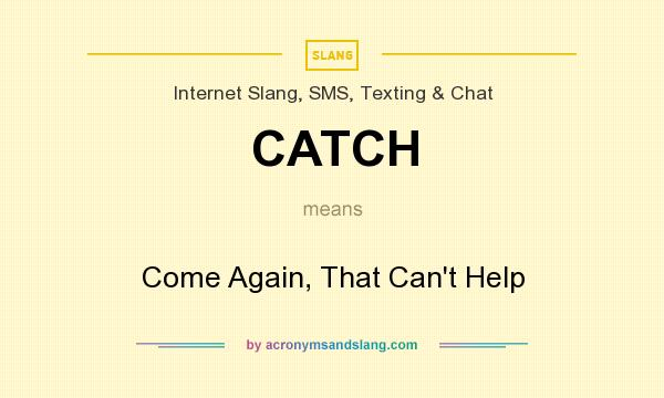 What does CATCH mean? It stands for Come Again, That Can`t Help