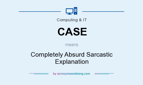 What does CASE mean? It stands for Completely Absurd Sarcastic Explanation