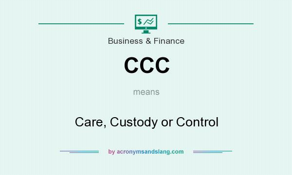 What does CCC mean? It stands for Care, Custody or Control