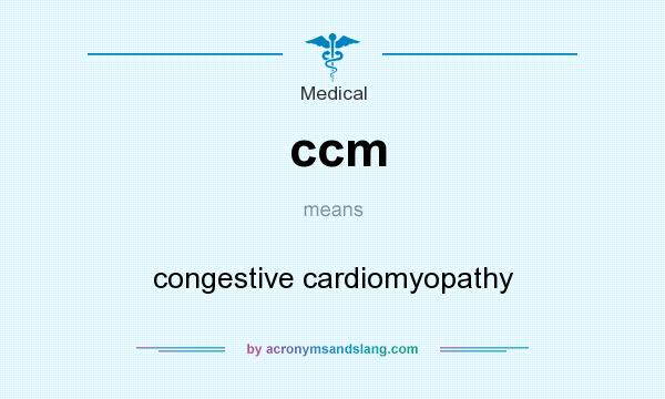 What does ccm mean? It stands for congestive cardiomyopathy