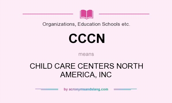 What does CCCN mean? It stands for CHILD CARE CENTERS NORTH AMERICA, INC