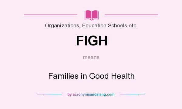 What does FIGH mean? It stands for Families in Good Health