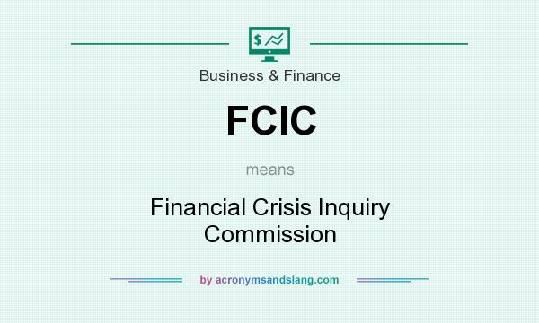 What does FCIC mean? It stands for Financial Crisis Inquiry Commission