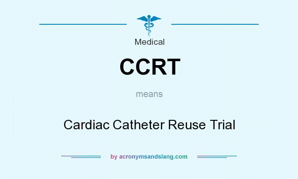 What does CCRT mean? It stands for Cardiac Catheter Reuse Trial