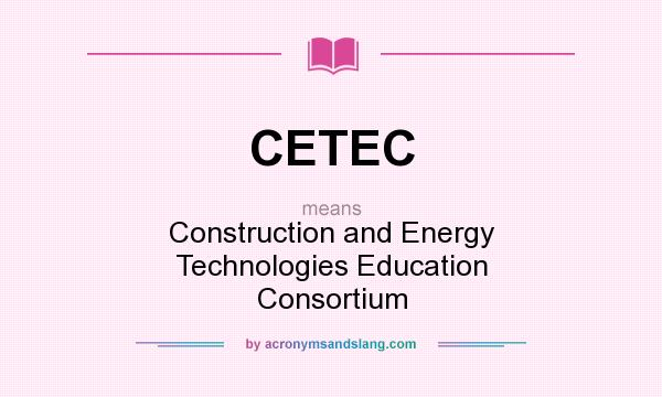 What does CETEC mean? It stands for Construction and Energy Technologies Education Consortium