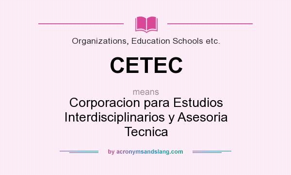 What does CETEC mean? It stands for Corporacion para Estudios Interdisciplinarios y Asesoria Tecnica