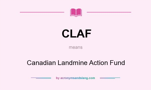 What does CLAF mean? It stands for Canadian Landmine Action Fund