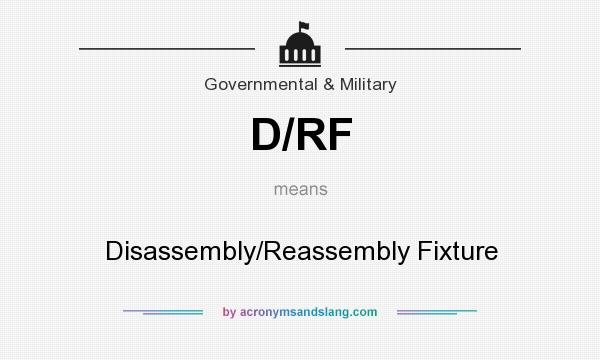 What does D/RF mean? It stands for Disassembly/Reassembly Fixture