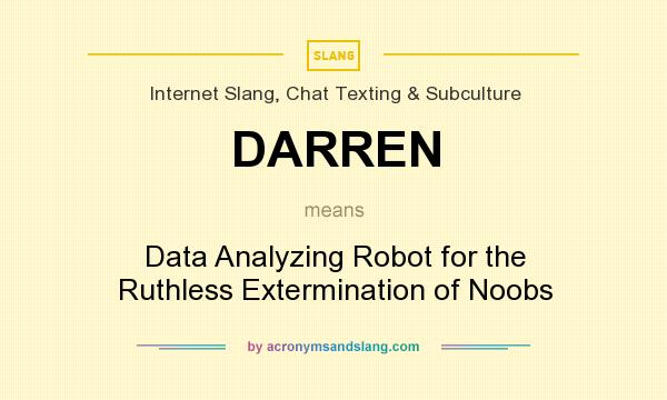 What does DARREN mean? It stands for Data Analyzing Robot for the Ruthless Extermination of Noobs